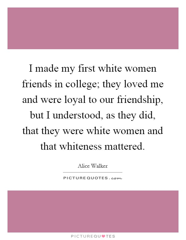 I made my first white women friends in college; they loved me and were loyal to our friendship, but I understood, as they did, that they were white women and that whiteness mattered Picture Quote #1