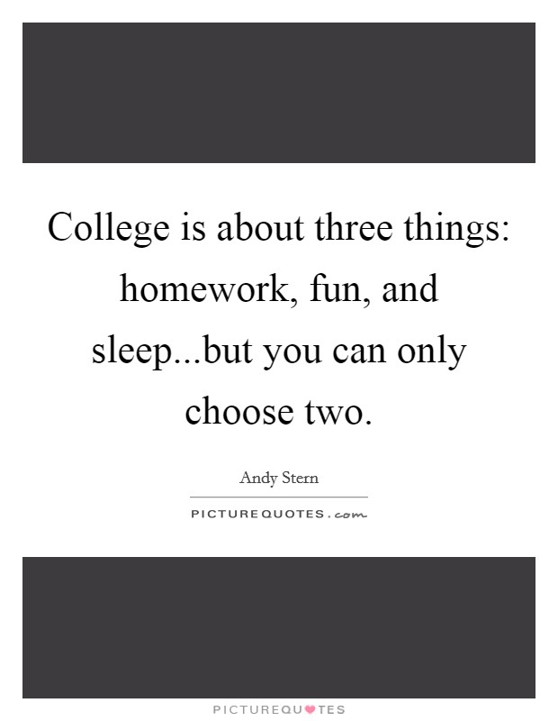 College is about three things: homework, fun, and sleep...but you can only choose two Picture Quote #1