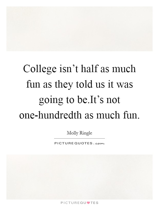 College isn't half as much fun as they told us it was going to be.It's not one-hundredth as much fun Picture Quote #1