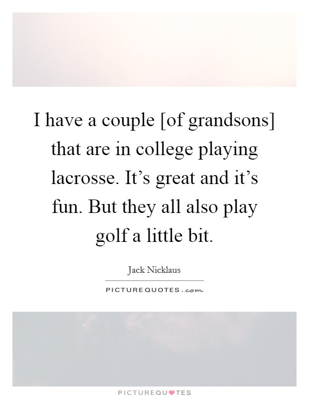 I have a couple [of grandsons] that are in college playing lacrosse. It's great and it's fun. But they all also play golf a little bit Picture Quote #1
