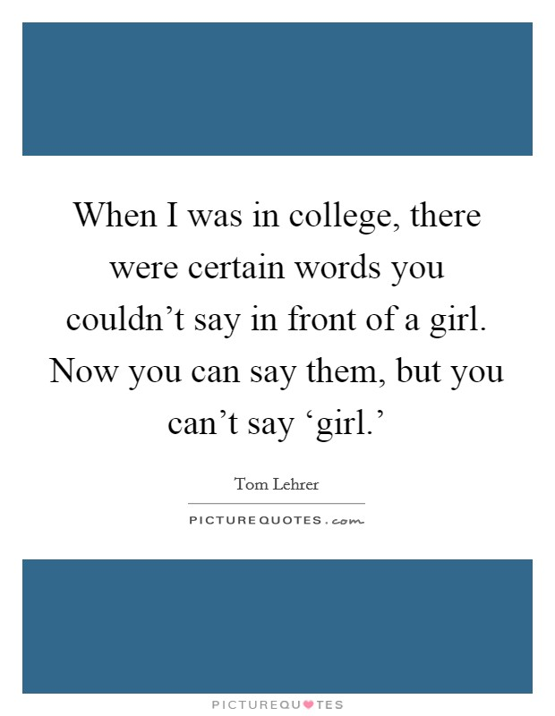 When I was in college, there were certain words you couldn't say in front of a girl. Now you can say them, but you can't say 'girl.' Picture Quote #1