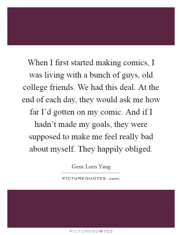 When I first started making comics, I was living with a bunch of guys, old college friends. We had this deal. At the end of each day, they would ask me how far I'd gotten on my comic. And if I hadn't made my goals, they were supposed to make me feel really bad about myself. They happily obliged Picture Quote #1