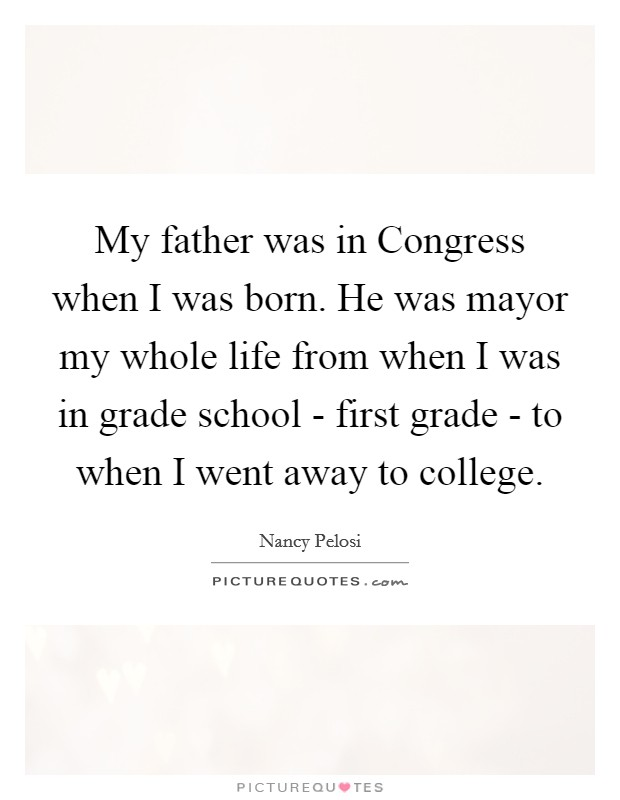 My father was in Congress when I was born. He was mayor my whole life from when I was in grade school - first grade - to when I went away to college Picture Quote #1
