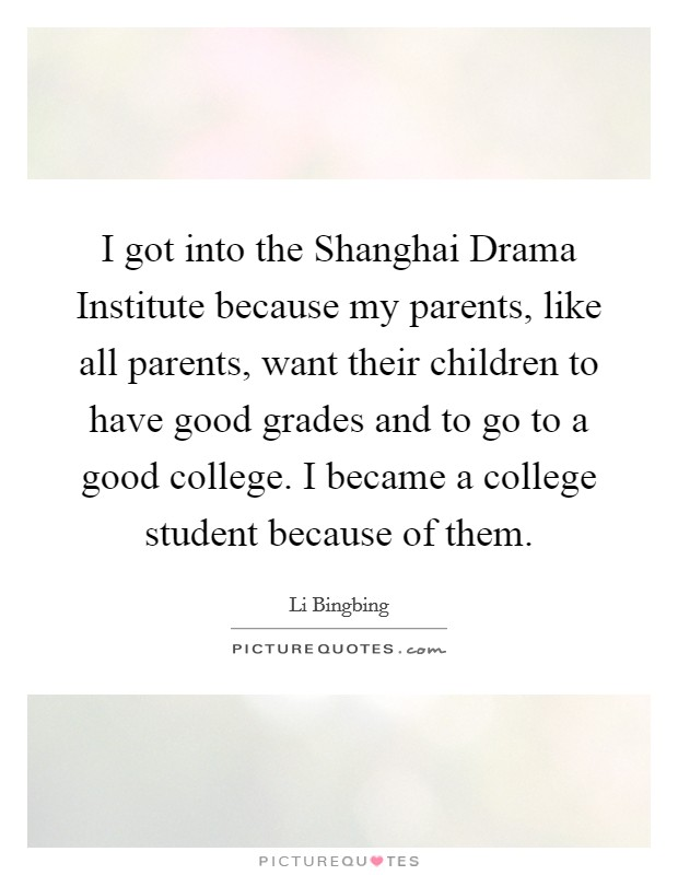 I got into the Shanghai Drama Institute because my parents, like all parents, want their children to have good grades and to go to a good college. I became a college student because of them Picture Quote #1