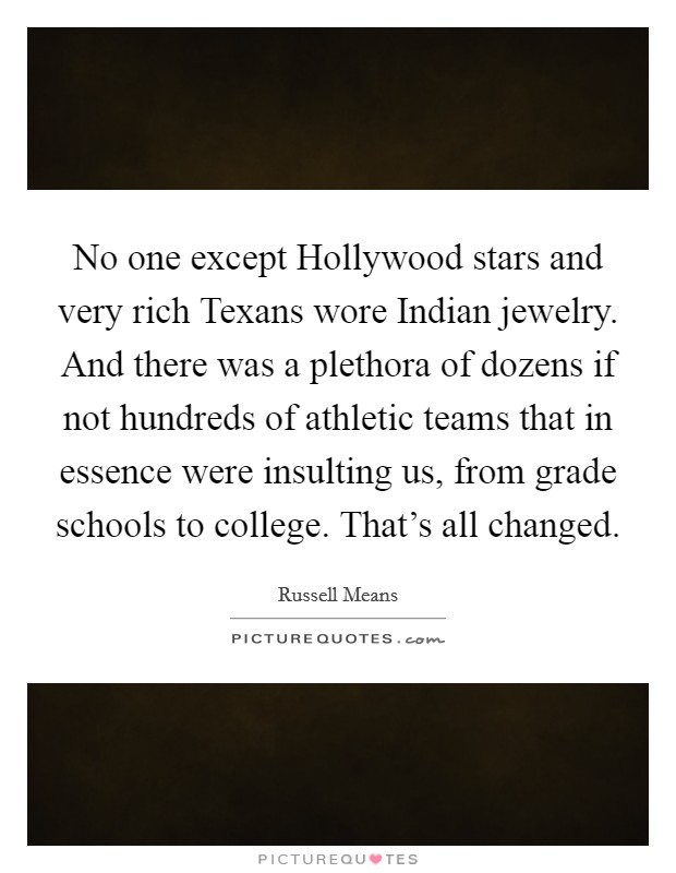 No one except Hollywood stars and very rich Texans wore Indian jewelry. And there was a plethora of dozens if not hundreds of athletic teams that in essence were insulting us, from grade schools to college. That's all changed Picture Quote #1