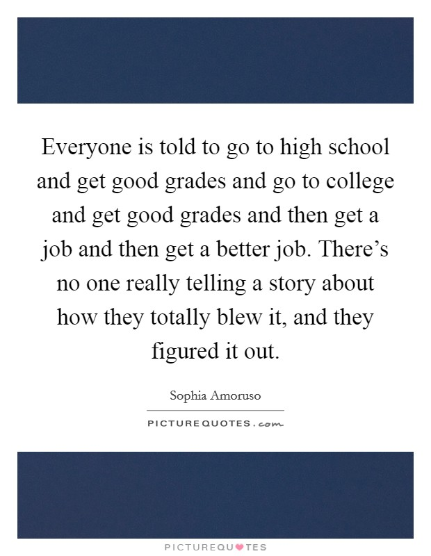 Everyone is told to go to high school and get good grades and go to college and get good grades and then get a job and then get a better job. There's no one really telling a story about how they totally blew it, and they figured it out Picture Quote #1