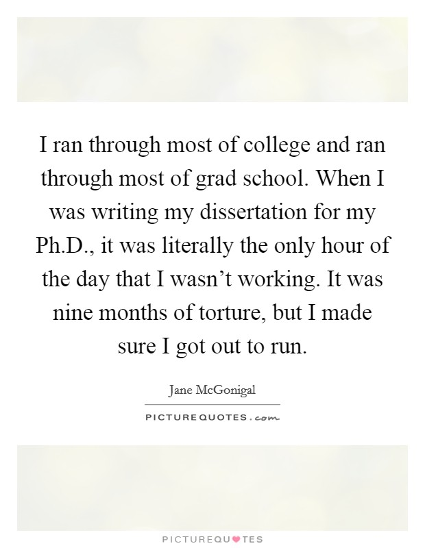 I ran through most of college and ran through most of grad school. When I was writing my dissertation for my Ph.D., it was literally the only hour of the day that I wasn't working. It was nine months of torture, but I made sure I got out to run Picture Quote #1