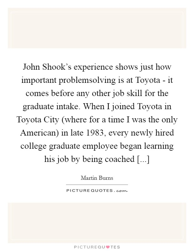 John Shook's experience shows just how important problemsolving is at Toyota - it comes before any other job skill for the graduate intake. When I joined Toyota in Toyota City (where for a time I was the only American) in late 1983, every newly hired college graduate employee began learning his job by being coached [...] Picture Quote #1