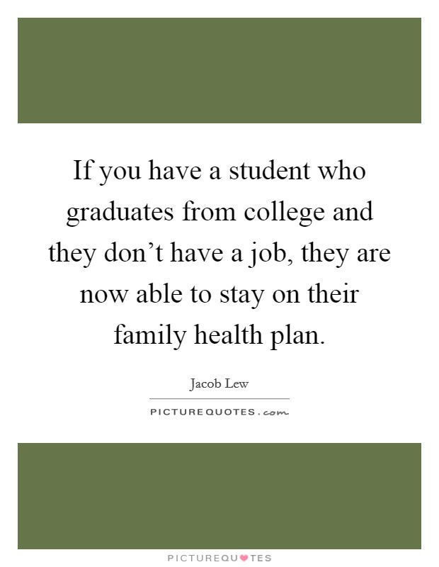 If you have a student who graduates from college and they don't have a job, they are now able to stay on their family health plan Picture Quote #1