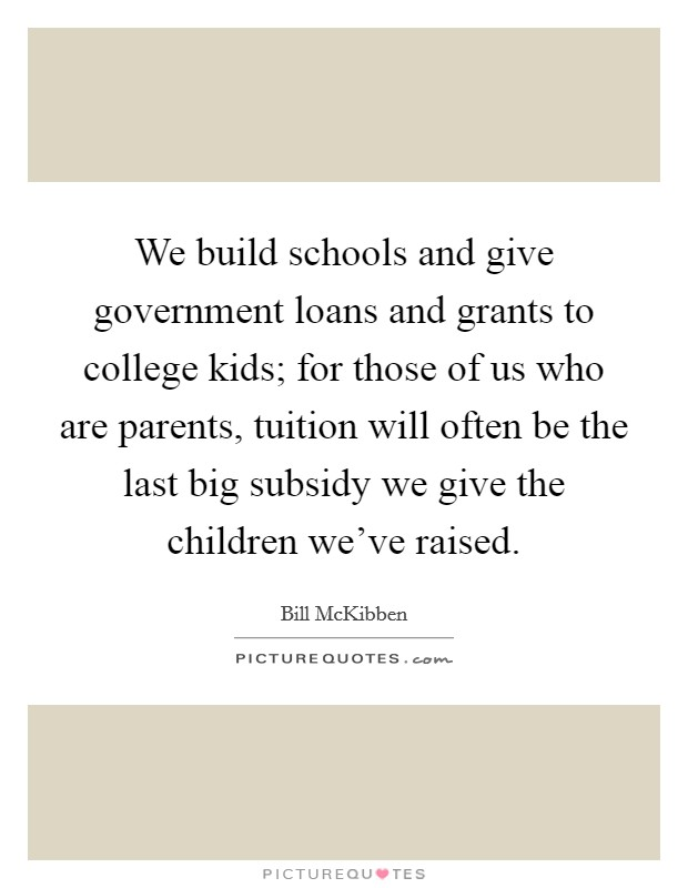 We build schools and give government loans and grants to college kids; for those of us who are parents, tuition will often be the last big subsidy we give the children we've raised Picture Quote #1