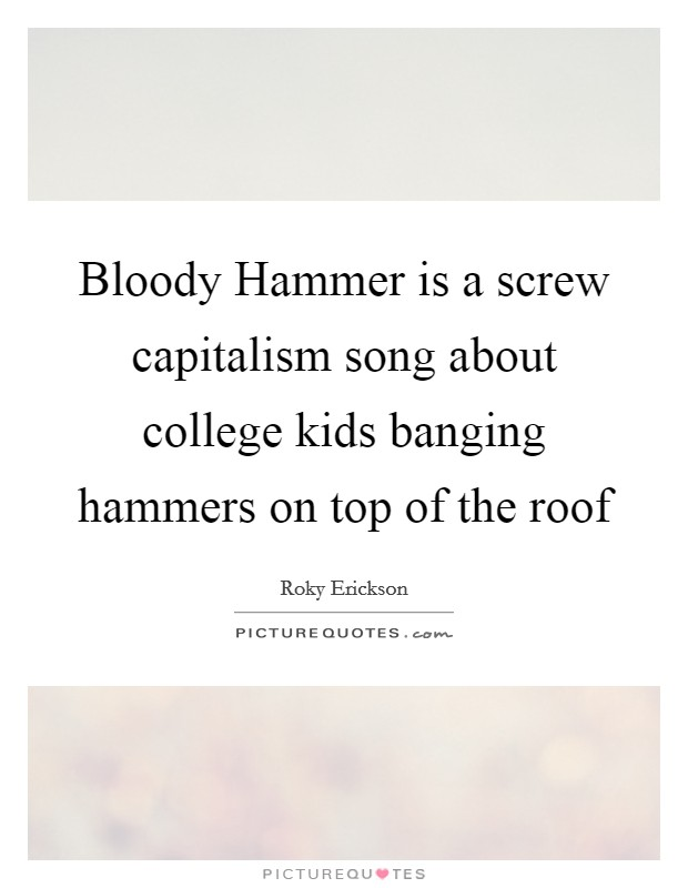 Bloody Hammer is a screw capitalism song about college kids banging hammers on top of the roof Picture Quote #1