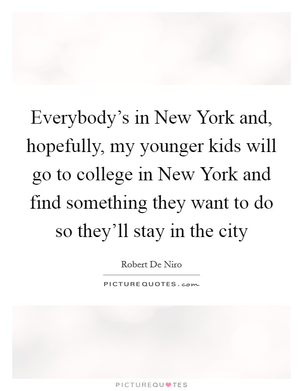 Everybody's in New York and, hopefully, my younger kids will go to college in New York and find something they want to do so they'll stay in the city Picture Quote #1