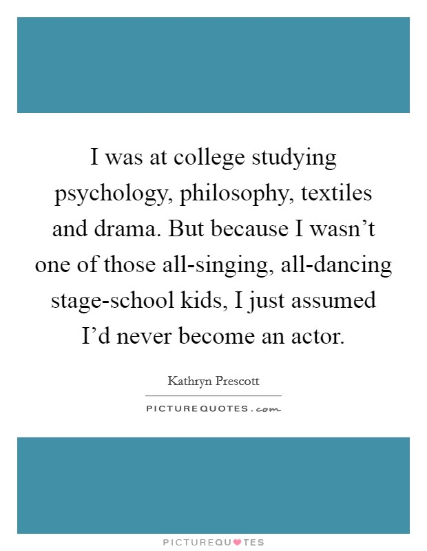 I was at college studying psychology, philosophy, textiles and drama. But because I wasn't one of those all-singing, all-dancing stage-school kids, I just assumed I'd never become an actor Picture Quote #1