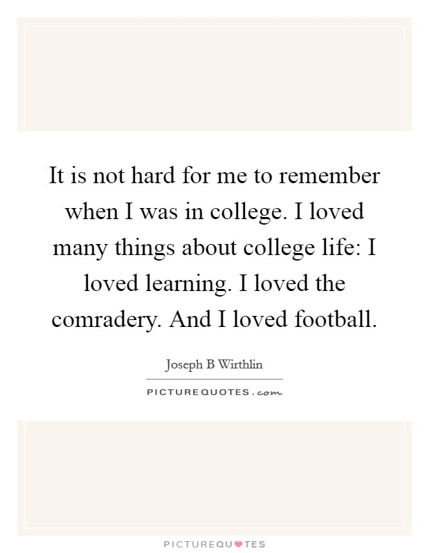 It is not hard for me to remember when I was in college. I loved many things about college life: I loved learning. I loved the comradery. And I loved football. Picture Quote #1