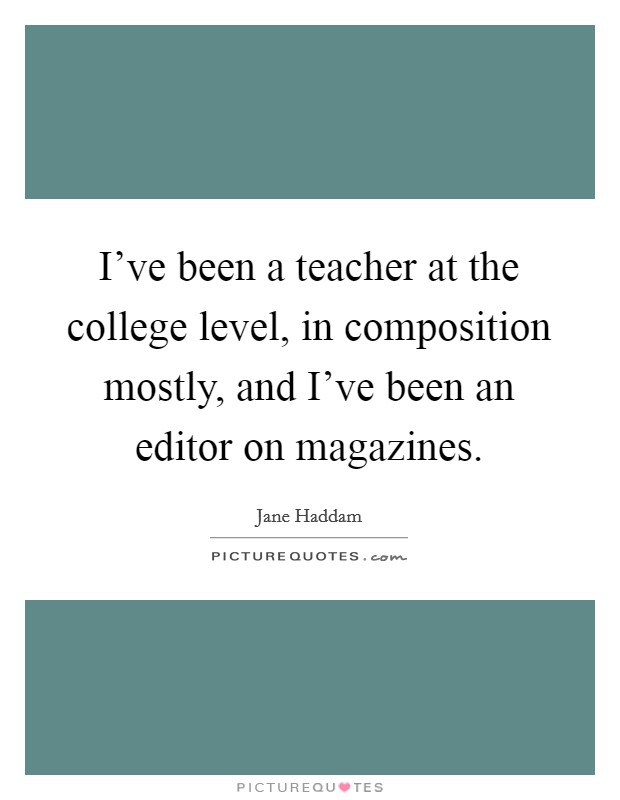 I've been a teacher at the college level, in composition mostly, and I've been an editor on magazines Picture Quote #1