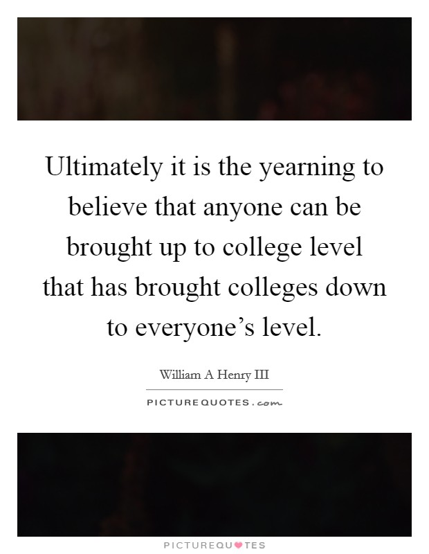 Ultimately it is the yearning to believe that anyone can be brought up to college level that has brought colleges down to everyone's level Picture Quote #1