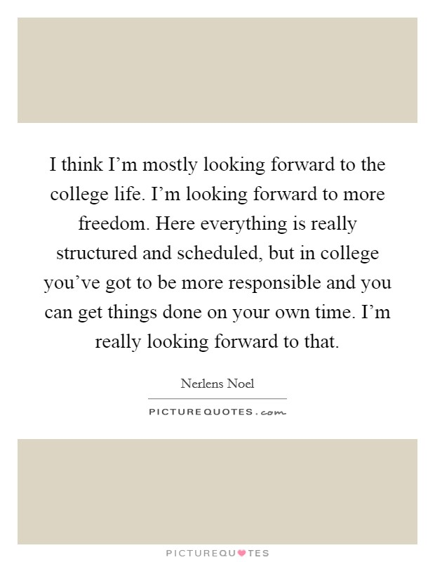 I think I'm mostly looking forward to the college life. I'm looking forward to more freedom. Here everything is really structured and scheduled, but in college you've got to be more responsible and you can get things done on your own time. I'm really looking forward to that Picture Quote #1
