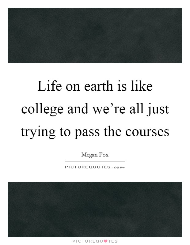 Life on earth is like college and we're all just trying to pass the courses Picture Quote #1