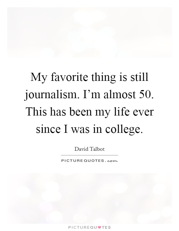 My favorite thing is still journalism. I'm almost 50. This has been my life ever since I was in college Picture Quote #1