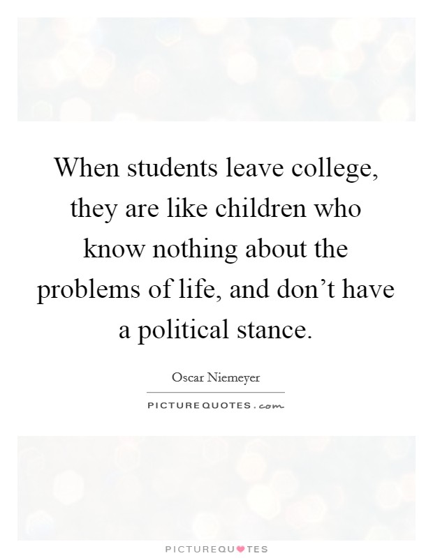 When students leave college, they are like children who know nothing about the problems of life, and don't have a political stance. Picture Quote #1