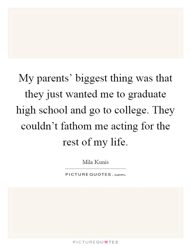 My parents' biggest thing was that they just wanted me to graduate high school and go to college. They couldn't fathom me acting for the rest of my life. Picture Quote #1