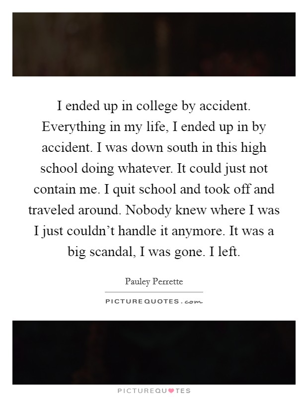 I ended up in college by accident. Everything in my life, I ended up in by accident. I was down south in this high school doing whatever. It could just not contain me. I quit school and took off and traveled around. Nobody knew where I was I just couldn't handle it anymore. It was a big scandal, I was gone. I left Picture Quote #1