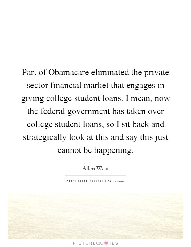 Part of Obamacare eliminated the private sector financial market that engages in giving college student loans. I mean, now the federal government has taken over college student loans, so I sit back and strategically look at this and say this just cannot be happening Picture Quote #1