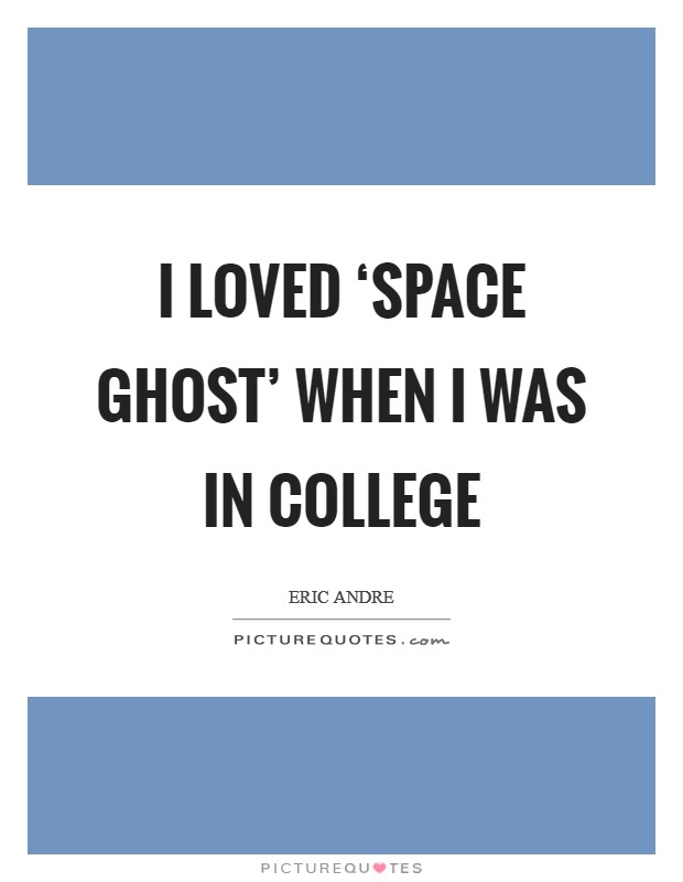 I loved 'Space Ghost' when I was in college Picture Quote #1