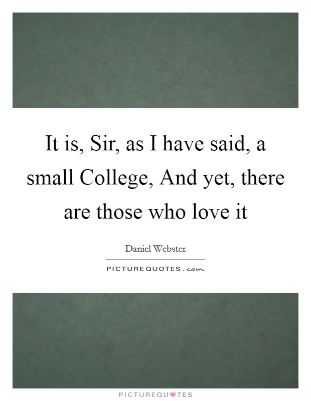 It is, Sir, as I have said, a small College, And yet, there are those who love it Picture Quote #1