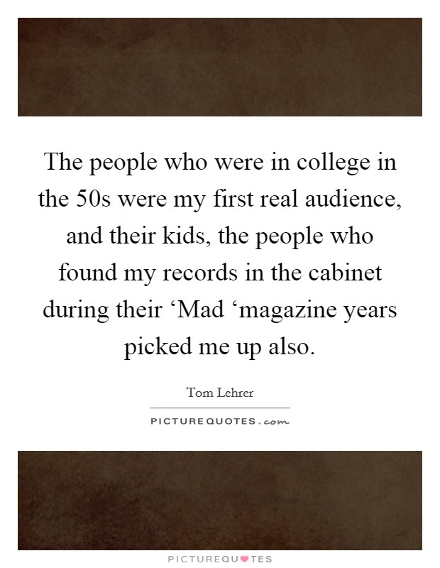 The people who were in college in the  50s were my first real audience, and their kids, the people who found my records in the cabinet during their 'Mad 'magazine years picked me up also. Picture Quote #1