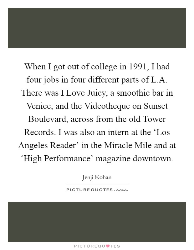 When I got out of college in 1991, I had four jobs in four different parts of L.A. There was I Love Juicy, a smoothie bar in Venice, and the Videotheque on Sunset Boulevard, across from the old Tower Records. I was also an intern at the 'Los Angeles Reader' in the Miracle Mile and at 'High Performance' magazine downtown Picture Quote #1