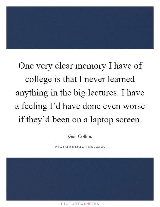 One very clear memory I have of college is that I never learned anything in the big lectures. I have a feeling I'd have done even worse if they'd been on a laptop screen Picture Quote #1