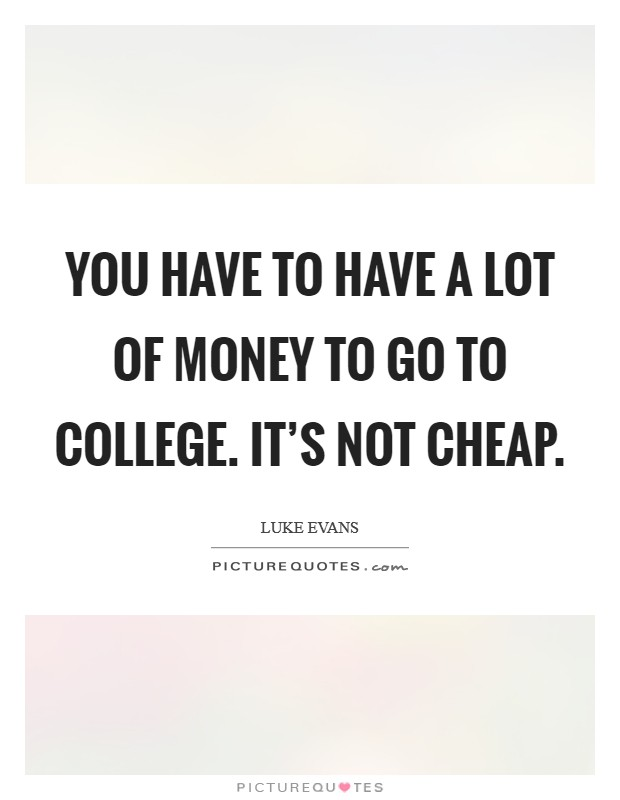 You have to have a lot of money to go to college. It's not cheap Picture Quote #1
