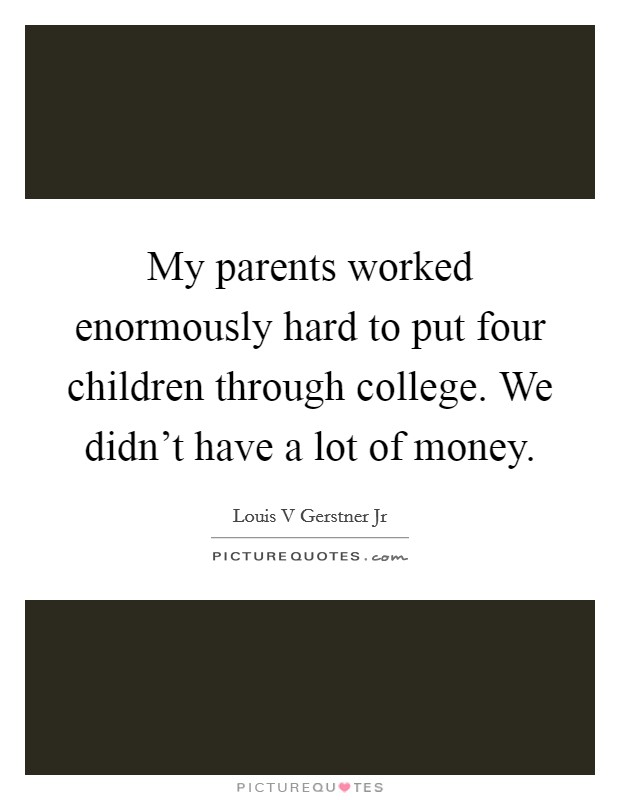 My parents worked enormously hard to put four children through college. We didn't have a lot of money Picture Quote #1