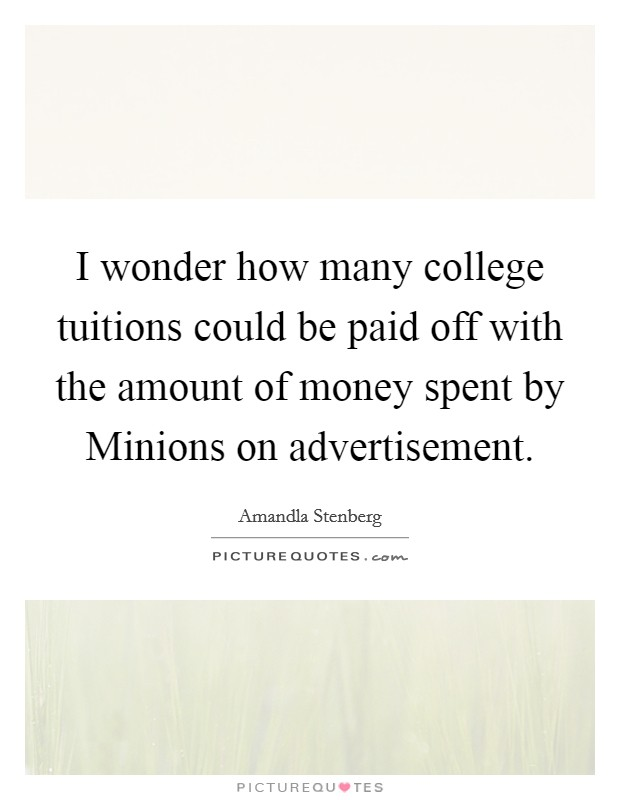 I wonder how many college tuitions could be paid off with the amount of money spent by Minions on advertisement Picture Quote #1