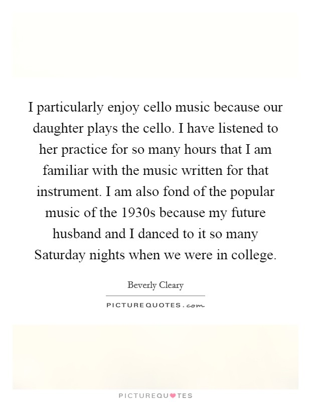 I particularly enjoy cello music because our daughter plays the cello. I have listened to her practice for so many hours that I am familiar with the music written for that instrument. I am also fond of the popular music of the 1930s because my future husband and I danced to it so many Saturday nights when we were in college Picture Quote #1