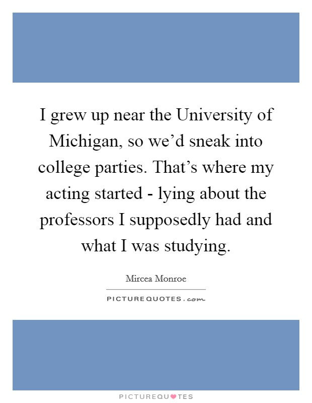 I grew up near the University of Michigan, so we'd sneak into college parties. That's where my acting started - lying about the professors I supposedly had and what I was studying Picture Quote #1
