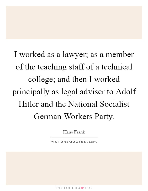 I worked as a lawyer; as a member of the teaching staff of a technical college; and then I worked principally as legal adviser to Adolf Hitler and the National Socialist German Workers Party Picture Quote #1