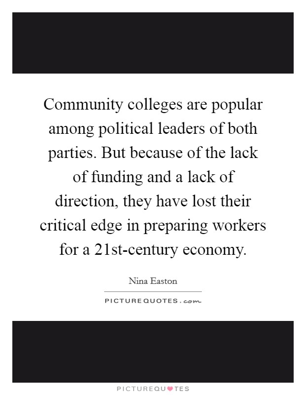 Community colleges are popular among political leaders of both parties. But because of the lack of funding and a lack of direction, they have lost their critical edge in preparing workers for a 21st-century economy. Picture Quote #1