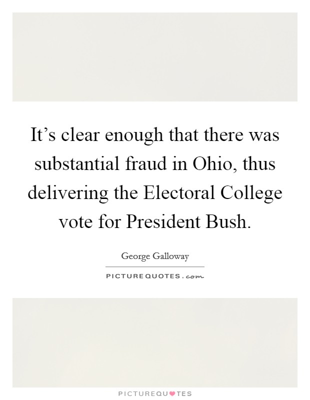 It's clear enough that there was substantial fraud in Ohio, thus delivering the Electoral College vote for President Bush Picture Quote #1