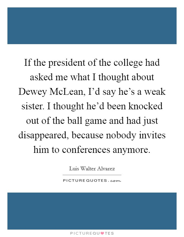 If the president of the college had asked me what I thought about Dewey McLean, I'd say he's a weak sister. I thought he'd been knocked out of the ball game and had just disappeared, because nobody invites him to conferences anymore Picture Quote #1