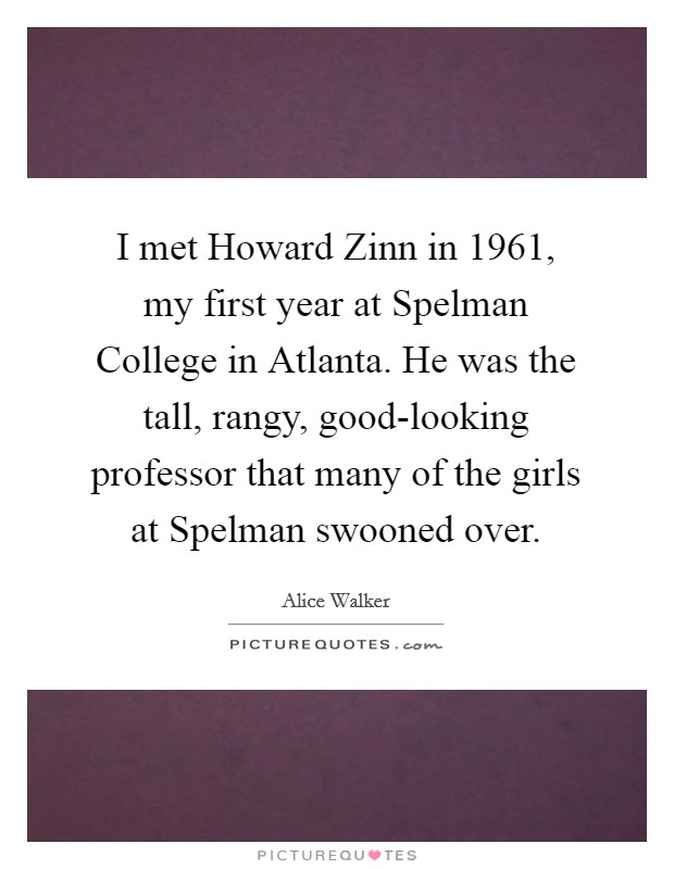 I met Howard Zinn in 1961, my first year at Spelman College in Atlanta. He was the tall, rangy, good-looking professor that many of the girls at Spelman swooned over Picture Quote #1