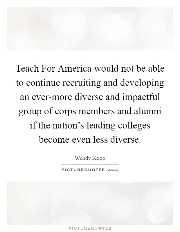 Teach For America would not be able to continue recruiting and developing an ever-more diverse and impactful group of corps members and alumni if the nation's leading colleges become even less diverse Picture Quote #1