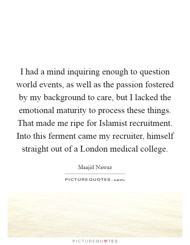 I had a mind inquiring enough to question world events, as well as the passion fostered by my background to care, but I lacked the emotional maturity to process these things. That made me ripe for Islamist recruitment. Into this ferment came my recruiter, himself straight out of a London medical college Picture Quote #1