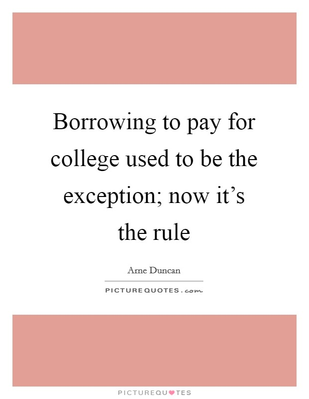 Borrowing to pay for college used to be the exception; now it's the rule Picture Quote #1