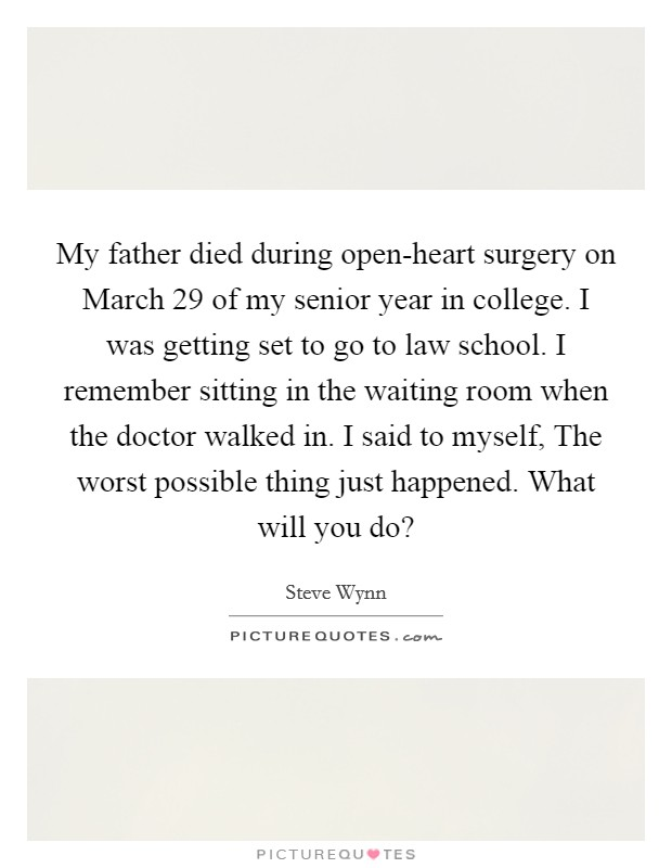My father died during open-heart surgery on March 29 of my senior year in college. I was getting set to go to law school. I remember sitting in the waiting room when the doctor walked in. I said to myself, The worst possible thing just happened. What will you do? Picture Quote #1