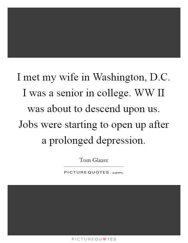 I met my wife in Washington, D.C. I was a senior in college. WW II was about to descend upon us. Jobs were starting to open up after a prolonged depression Picture Quote #1