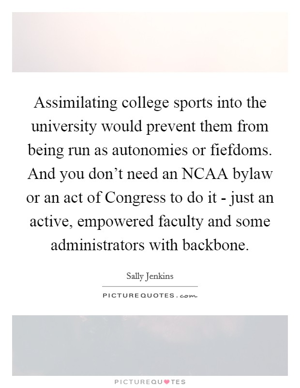 Assimilating college sports into the university would prevent them from being run as autonomies or fiefdoms. And you don't need an NCAA bylaw or an act of Congress to do it - just an active, empowered faculty and some administrators with backbone Picture Quote #1
