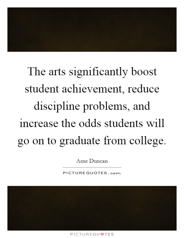 The arts significantly boost student achievement, reduce discipline problems, and increase the odds students will go on to graduate from college Picture Quote #1