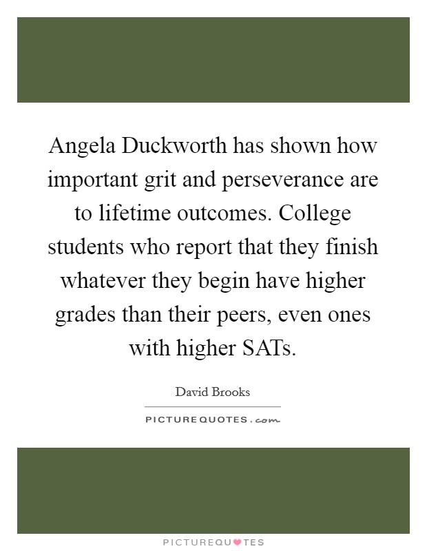 Angela Duckworth has shown how important grit and perseverance are to lifetime outcomes. College students who report that they finish whatever they begin have higher grades than their peers, even ones with higher SATs Picture Quote #1